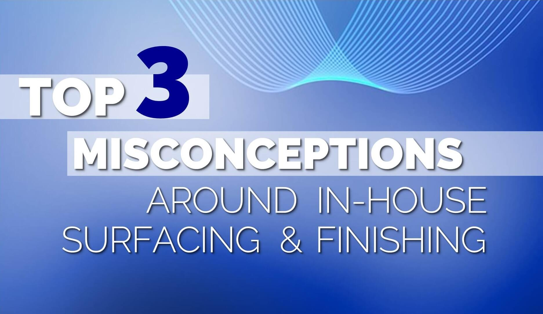 Top 3 Misconceptions Around In-House Surfacing and Finishing, a blog by Coburn Technologies