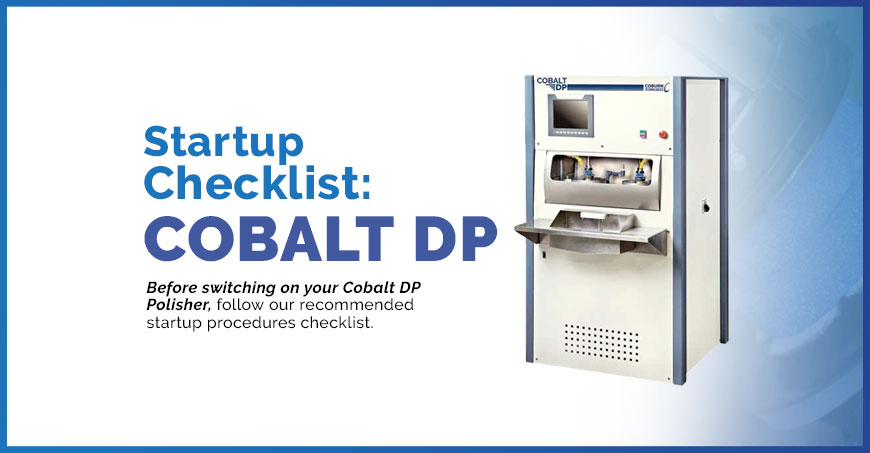 Startup Checklist for the Cobalt DP polisher after inactive use of the machine.
