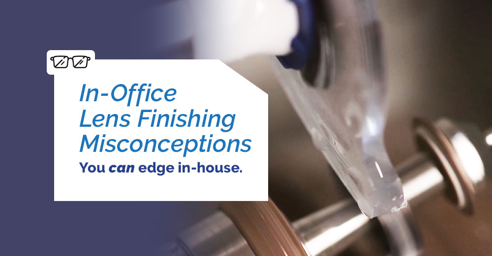 In-Office Lens Finishing Misconceptions. You can edge in house.